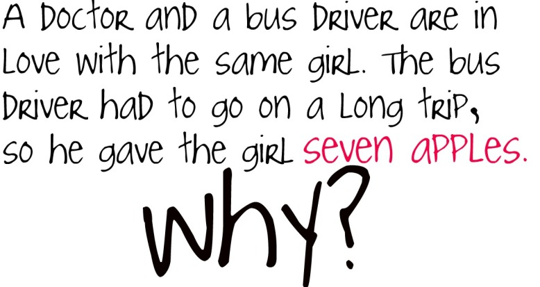 A doctor and a bus driver are in love with the same girl. The bus driver had to go on a long trip, so he gave the girl seven apples. Why?